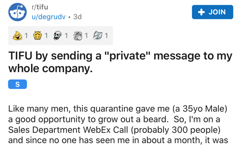 "Text - r/tifu + JOIN u/degrudv • 3d 1 1 1 TIFU by sending a ""private"" message to my whole company. Like many men, this quarantine gave me (a 35yo Male) a good opportunity to grow out a beard. So, I'm on a Sales Department WebEx Call (probably 300 people) and since no one has seen me in about a month, it was"