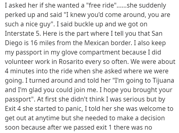 """Text - I asked her if she wanted a """"free ride""""...she suddenly perked up and said """"I knew you'd come around, you are such a nice guy"""". I said buckle up and we got on Interstate 5. Here is the part where I tell you that San Diego is 16 miles from the Mexican border. I also keep my passport in my glove compartment because I did volunteer work in Rosarito every so often. We were about 4 minutes into the ride when she asked where we were going. I turned around and told her """"I'm going to Tijuana and I"""
