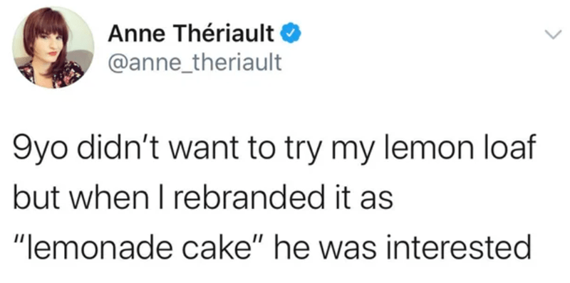 "Text - Anne Thériault @anne_theriault 9yo didn't want to try my lemon loaf but when I rebranded it as ""lemonade cake"" he was interested"