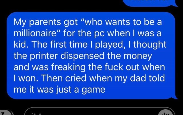 """Text - Text - My parents got """"who wants to be a millionaire"""" for the pc when I was a kid. The first time I played, I thought the printer dispensed the money and was freaking the fuck out when I won. Then cried when my dad told me it was just a game"""