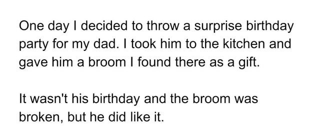 Text - Text - One day I decided to throw a surprise birthday party for my dad. I took him to the kitchen and gave him a broom I found there as a gift. It wasn't his birthday and the broom was broken, but he did like it.