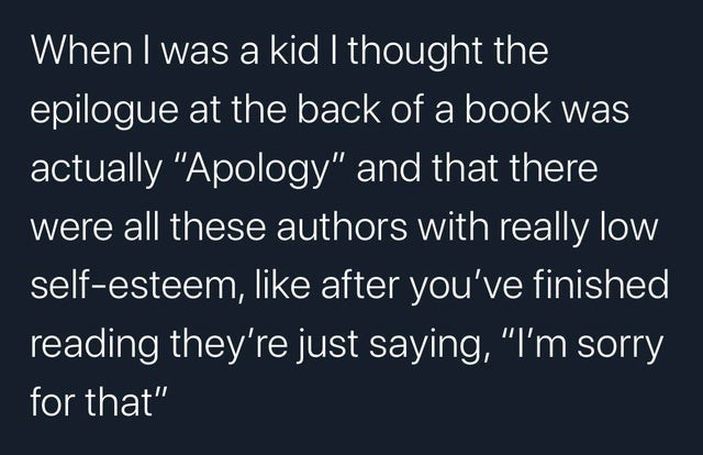 "Text - When I was a kid I thought the epilogue at the back of a book was actually ""Apology"" and that there were all these authors with really low self-esteem, like after you've finished reading they're just saying, ""I'm sorry for that"""