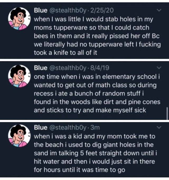 Text - Text - Blue @stealthb0y 2/25/20 when I was little I would stab holes in my moms tupperware so that I could catch bees in them and it really pissed her off Bc we literally had no tupperware left I fucking took a knife to all of it Blue @stealthb0y 8/4/19 one time when i was in elementary school i wanted to get out of math class so during recess i ate a bunch of random stuff i found in the woods like dirt and pine cones and sticks to try and make myself sick Blue @stealthb0y 3m when i was a