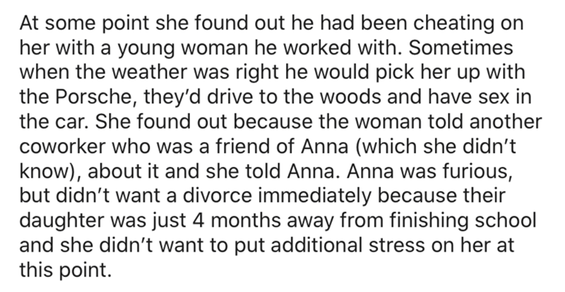 Text - At some point she found out he had been cheating on her with a young woman he worked with. Sometimes when the weather was right he would pick her up with the Porsche, they'd drive to the woods and have sex in the car. She found out because the woman told another coworker who was a friend of Anna (which she didn't know), about it and she told Anna. Anna was furious, but didn't want a divorce immediately because their daughter was just 4 months away from finishing school and she didn't want
