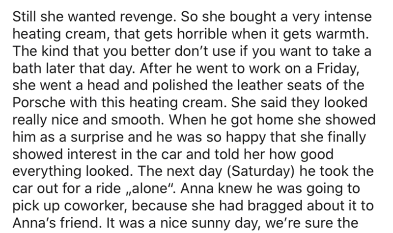 Text - Still she wanted revenge. So she bought a very intense heating cream, that gets horrible when it gets warmth. The kind that you better don't use if you want to take a bath later that day. After he went to work on a Friday, she went a head and polished the leather seats of the Porsche with this heating cream. She said they looked really nice and smooth. When he got home she showed him as a surprise and he was so happy that she finally showed interest in the car and told her how good everyt