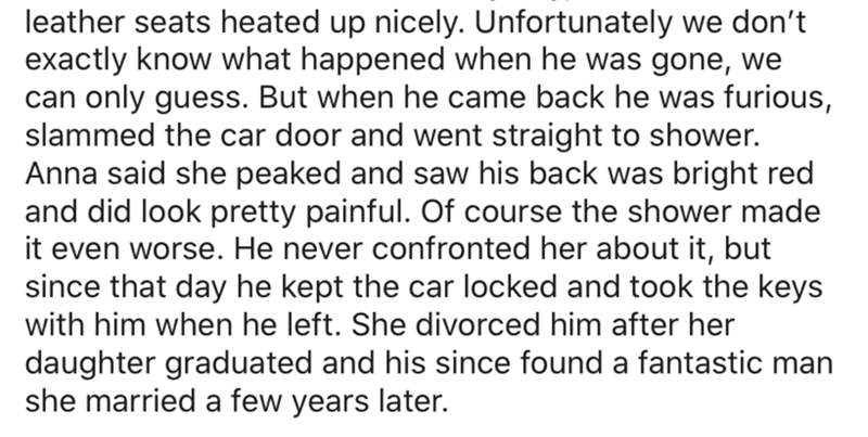 Text - leather seats heated up nicely. Unfortunately we don't exactly know what happened when he was gone, we can only guess. But when he came back he was furious, slammed the car door and went straight to shower. Anna said she peaked and saw his back was bright red and did look pretty painful. Of course the shower made it even worse. He never confronted her about it, but since that day he kept the car locked and took the keys with him when he left. She divorced him after her daughter graduated