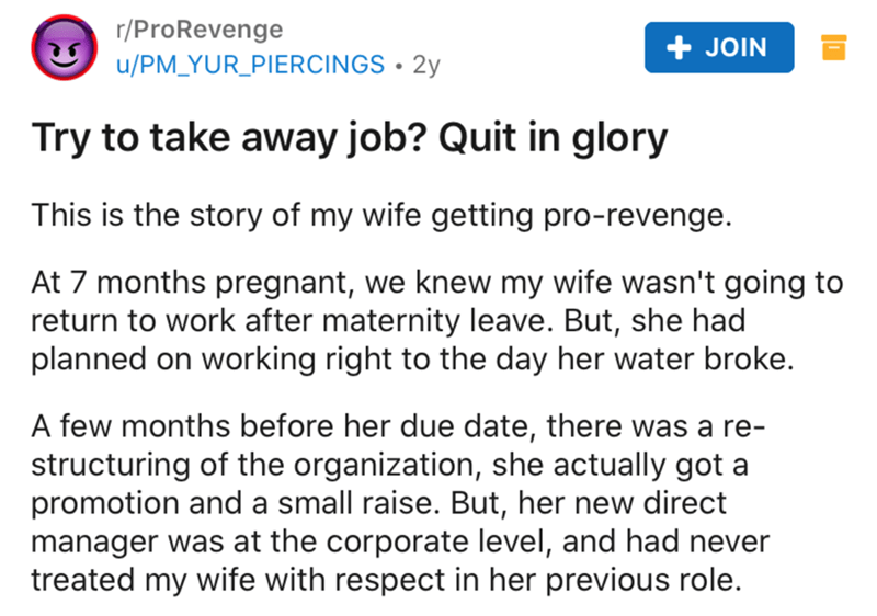 Text - r/ProRevenge u/PM_YUR_PIERCINGS • 2y + JOIN Try to take away job? Quit in glory This is the story of my wife getting pro-revenge. At 7 months pregnant, we knew my wife wasn't going to return to work after maternity leave. But, she had planned on working right to the day her water broke. A few months before her due date, there was a re- structuring of the organization, she actually got a promotion and a small raise. But, her new direct manager was at the corporate level, and had never trea