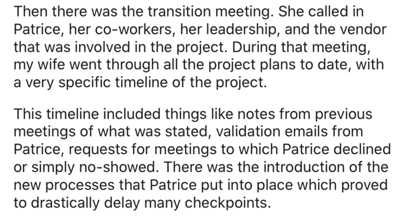 Text - Then there was the transition meeting. She called in Patrice, her co-workers, her leadership, and the vendor that was involved in the project. During that meeting, my wife went through all the project plans to date, with a very specific timeline of the project. This timeline included things like notes from previous meetings of what was stated, validation emails from Patrice, requests for meetings to which Patrice declined or simply no-showed. There was the introduction of the new processe