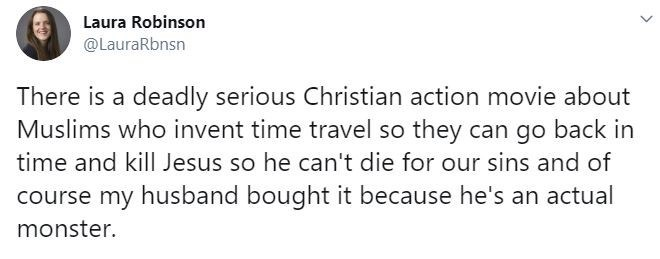 Text - Laura Robinson @LauraRbnsn There is a deadly serious Christian action movie about Muslims who invent time travel so they can go back in time and kill Jesus so he can't die for our sins and of course my husband bought it because he's an actual monster.