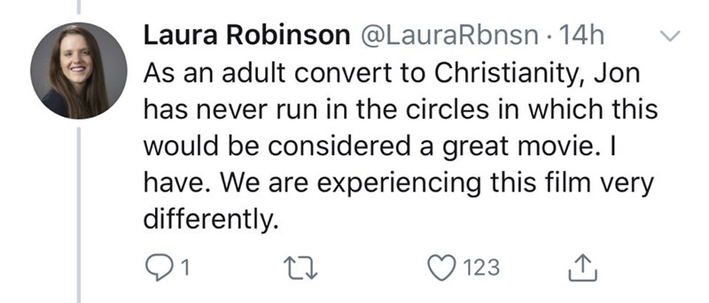 Text - Laura Robinson @LauraRbnsn · 14h As an adult convert to Christianity, Jon has never run in the circles in which this would be considered a great movie. I have. We are experiencing this film very differently. 123