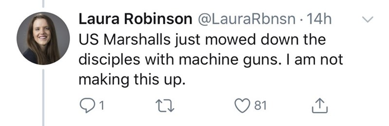 Text - Laura Robinson @LauraRbnsn · 14h US Marshalls just mowed down the disciples with machine guns. I am not making this up. 81