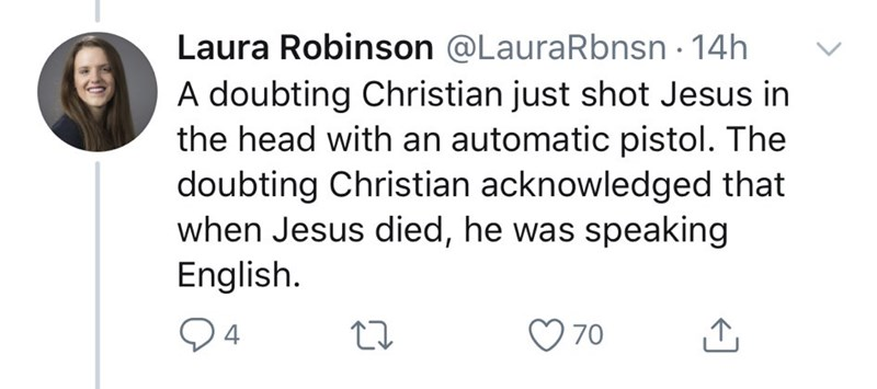 Text - Laura Robinson @LauraRbnsn · 14h A doubting Christian just shot Jesus in the head with an automatic pistol. The doubting Christian acknowledged that when Jesus died, he was speaking English. Q4 O 70
