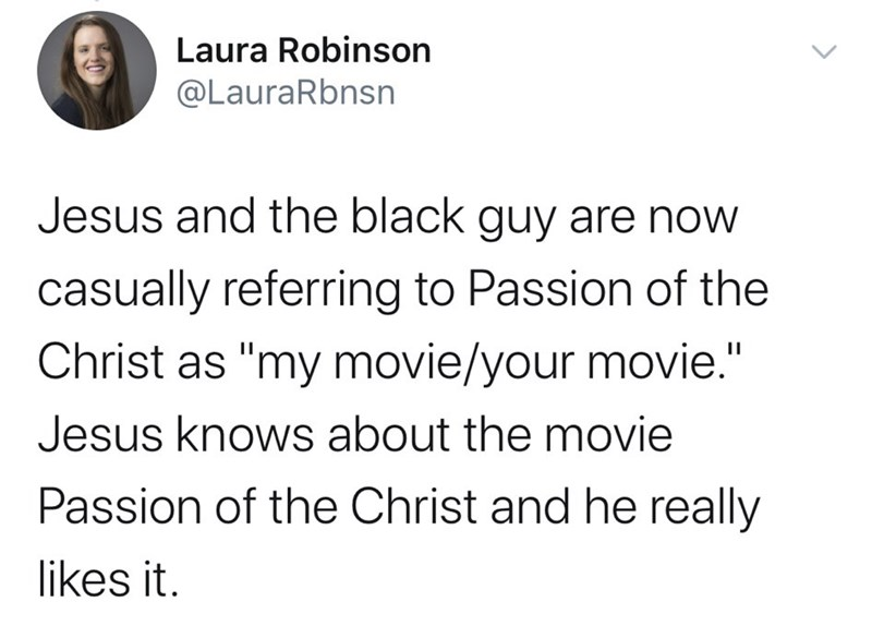 "Text - Laura Robinson @LauraRbnsn Jesus and the black guy are now casually referring to Passion of the Christ as ""my movie/your movie."" Jesus knows about the movie Passion of the Christ and he really likes it."