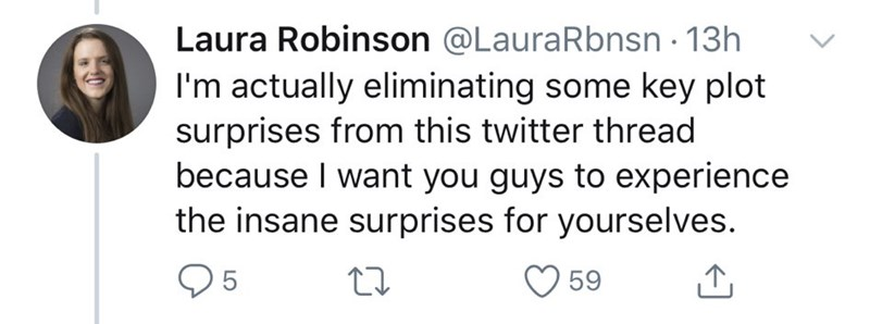 Text - Laura Robinson @LauraRbnsn · 13h I'm actually eliminating some key plot surprises from this twitter thread because I want you guys to experience the insane surprises for yourselves. 59