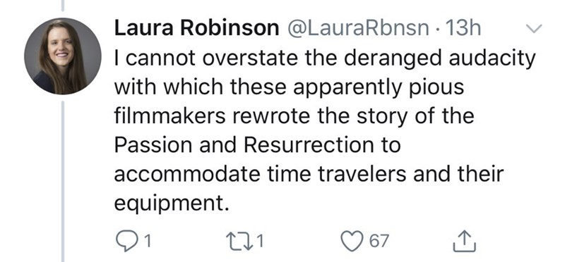 Text - Laura Robinson @LauraRbnsn 13h I cannot overstate the deranged audacity with which these apparently pious filmmakers rewrote the story of the Passion and Resurrection to accommodate time travelers and their equipment. 67 <]