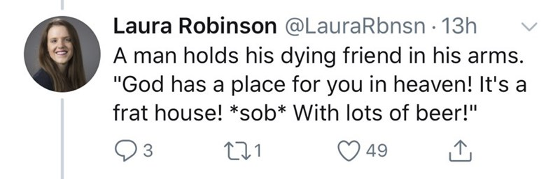 "Text - Laura Robinson @LauraRbnsn 13h A man holds his dying friend in his arms. ""God has a place for you in heaven! It's a frat house! *sob* With lots of beer!"" 49"