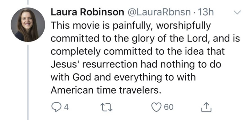Text - Laura Robinson @LauraRbnsn 13h This movie is painfully, worshipfully committed to the glory of the Lord, and is completely committed to the idea that Jesus' resurrection had nothing to do with God and everything to with American time travelers. 04 O 60
