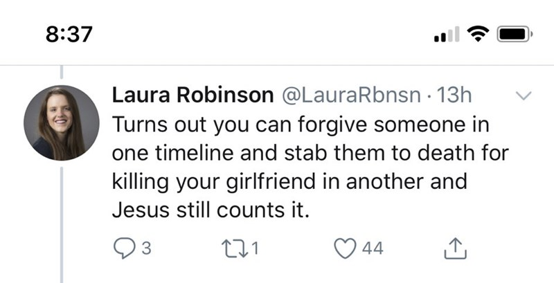 Text - 8:37 Laura Robinson @LauraRbnsn · 13h Turns out you can forgive someone in one timeline and stab them to death for killing your girlfriend in another and Jesus still counts it. ♡ 44
