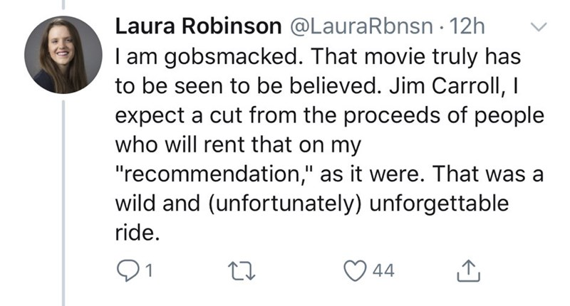"Text - Laura Robinson @LauraRbnsn 12h I am gobsmacked. That movie truly has to be seen to be believed. Jim Carroll, I expect a cut from the proceeds of people who will rent that on my ""recommendation,"" as it were. That was a wild and (unfortunately) unforgettable ride. 91 44"