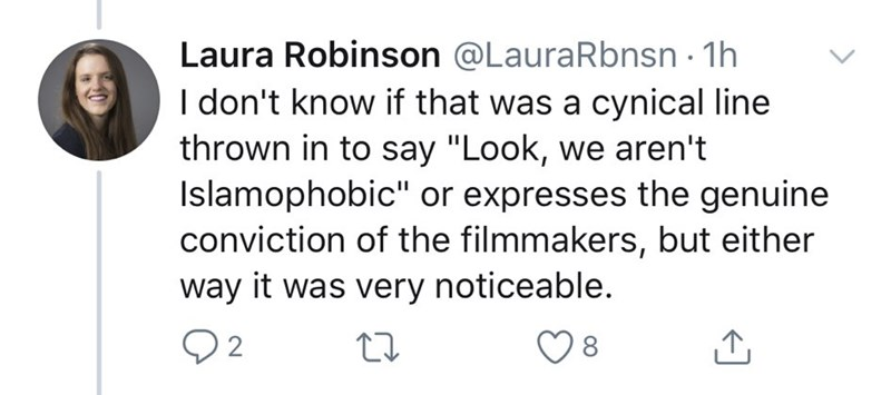 "Text - Laura Robinson @LauraRbnsn · 1h I don't know if that was a cynical line thrown in to say ""Look, we aren't Islamophobic"" or expresses the genuine conviction of the filmmakers, but either way it was very noticeable. Q2"