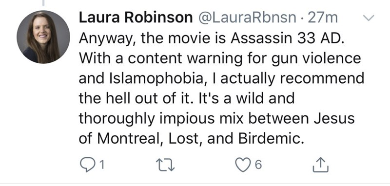 Text - Laura Robinson @LauraRbnsn · 27m Anyway, the movie is Assassin 33 AD. With a content warning for gun violence and Islamophobia, I actually recommend the hell out of it. It's a wild and thoroughly impious mix between Jesus of Montreal, Lost, and Birdemic. 6.