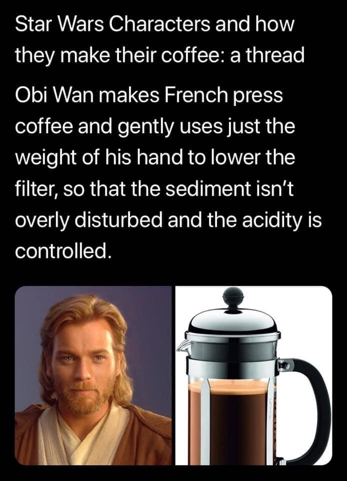 Text - Star Wars Characters and how they make their coffee: a thread Obi Wan makes French press coffee and gently uses just the weight of his hand to lower the filter, so that the sediment isn't overly disturbed and the acidity is controlled.