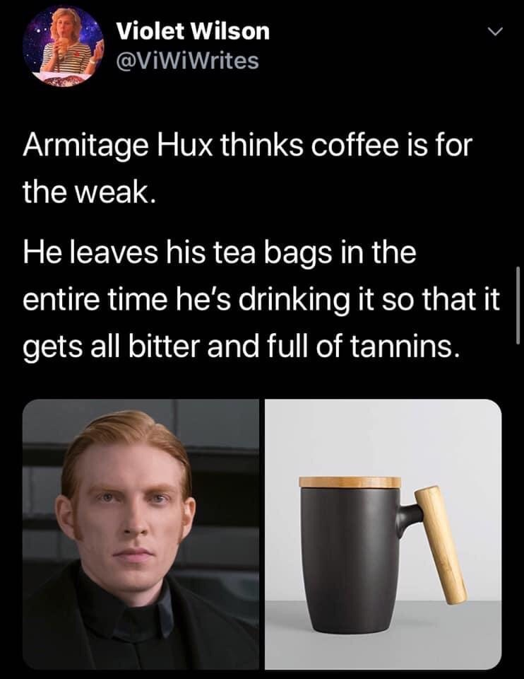 Cup - Violet Wilson @ViWiWrites Armitage Hux thinks coffee is for the weak. He leaves his tea bags in the entire time he's drinking it so that it gets all bitter and full of tannins.
