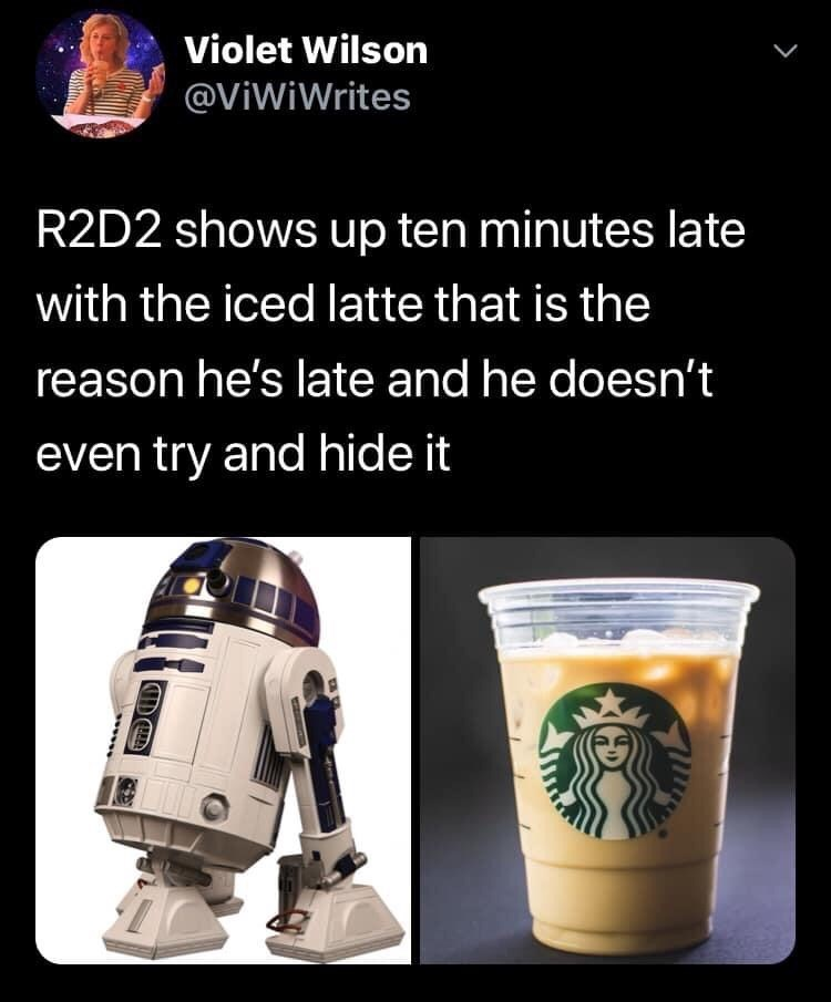 R2-d2 - Violet Wilson @ViWiWrites R2D2 shows up ten minutes late with the iced latte that is the reason he's late and he doesn't even try and hide it