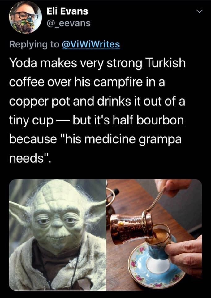 "Human - Eli Evans @_eevans Replying to @ViWiWrites Yoda makes very strong Turkish coffee over his campfire in a copper pot and drinks it out of a tiny cup – but it's half bourbon because ""his medicine grampa needs""."