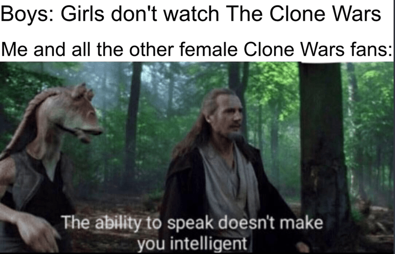 Nature - Boys: Girls don't watch The Clone Wars Me and all the other female Clone Wars fans: The ability to speak doesn't make you intelligent