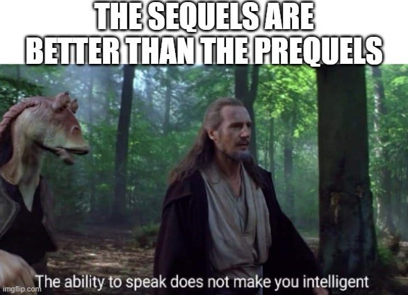 Photo caption - THE SEQUELS ARE BETTER THANTHE PREQUELS The ability to speak does not make you intelligent imgfip.com