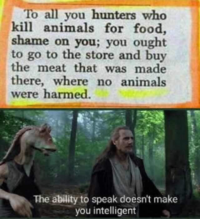 Text - To all you hunters who kill animals for food, shame on you; you ought to go to the store and buy the meat that was made there, where no animals were harmed. The ability to speak doesn't make you intelligent