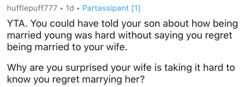 Text - hufflepuff777 • 1d • Partassipant [1] YTA. You could have told your son about how being married young was hard without saying you regret being married to your wife. Why are you surprised your wife is taking it hard to know you regret marrying her?
