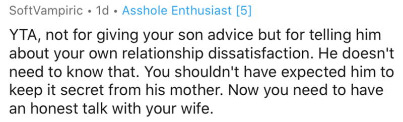Text - SoftVampiric • 1d • Asshole Enthusiast [5] YTA, not for giving your son advice but for telling him about your own relationship dissatisfaction. He doesn't need to know that. You shouldn't have expected him to keep it secret from his mother. Now you need to have an honest talk with your wife.