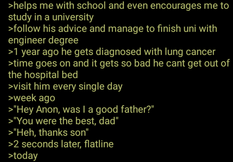 """Text - >helps me with school and even encourages me to study in a university >follow his advice and manage to finish uni with engineer degree >1 year ago he gets diagnosed with lung cancer >time goes on and it gets so bad he cant get out of the hospital bed >visit him every single day >week ago >""""Hey Anon, was I a good father?"""" >""""You were the best, dad"""" >""""Heh, thanks son"""" >2 seconds later, flatline >today"""