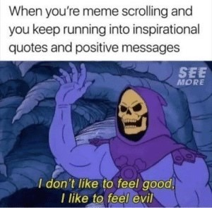 Cartoon - When you're meme scrolling and you keep running into inspirational quotes and positive messages SEE MORE I don't like to feel good, I like to feel evil