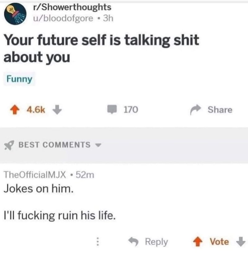 Text - r/Showerthoughts u/bloodofgore • 3h Your future self is talking shit about you Funny 1 4.6k 170 Share BEST COMMENTS TheOfficialMJX 52m Jokes on him. l'l fucking ruin his life. - Reply Vote