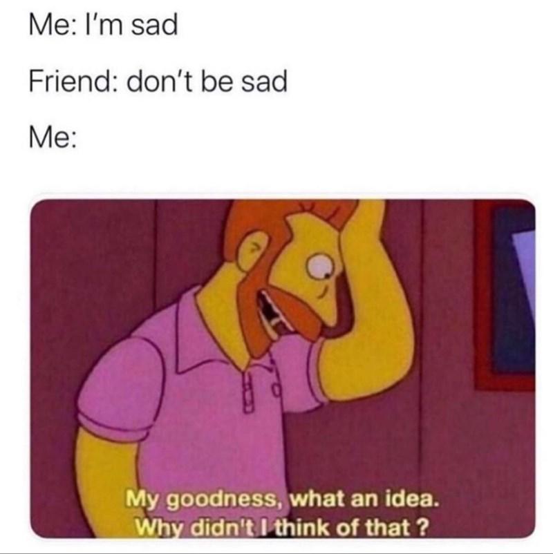 Cartoon - Me: I'm sad Friend: don't be sad Me: My goodness, what an idea. Why didn't I think of that ?