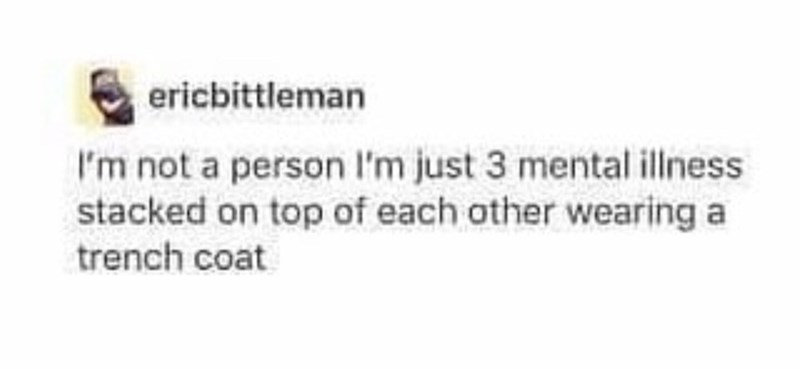 Text - ericbittleman I'm not a person I'm just 3 mental illness stacked on top of each other wearing a trench coat