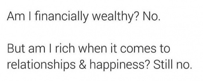 Text - Am I financially wealthy? No. But am I rich when it comes to relationships & happiness? Still no.