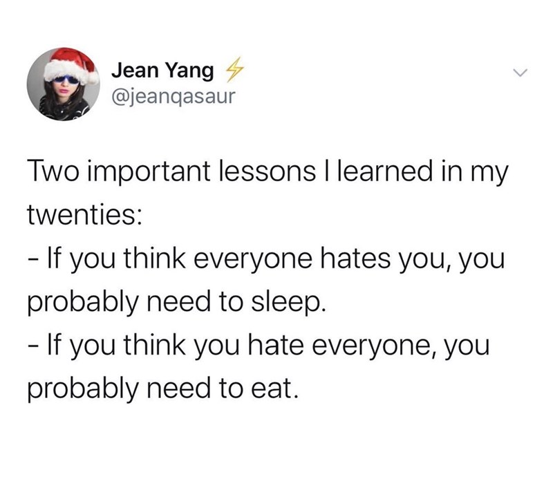 Text - Jean Yang 4 @jeanqasaur Two important lessons I learned in my twenties: - If you think everyone hates you, you probably need to sleep. - If you think you hate everyone, you probably need to eat.