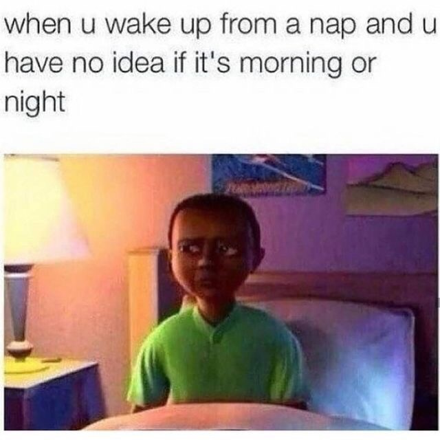 Text - when u wake up from a nap and u have no idea if it's morning or night