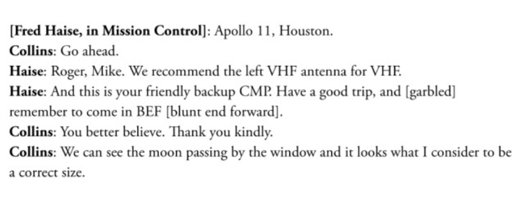 Text - [Fred Haise, in Mission Control]: Apollo 11, Houston. Collins: Go ahead. Haise: Roger, Mike. We recommend the left VHF antenna for VHF. Haise: And this is your friendly backup CMP. Have a good trip, and [garbled] remember to come in BEF [blunt end forward]. Collins: You better believe. Thank you kindly. Collins: We can see the moon passing by the window and it looks what I consider to be a correct size.