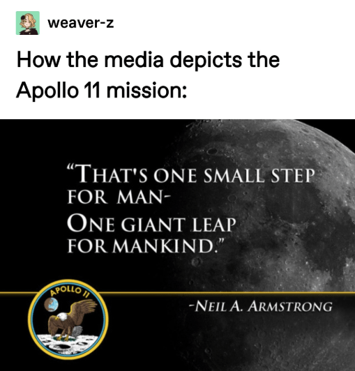"""Text - weaver-z How the media depicts the Apollo 11 mission: """"THAT'S ONE SMALL STEP FOR MAN- ONE GIANT LEAP FOR MANKIND."""" APOLLO -NEIL A. ARMSTRONG"""
