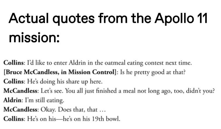 Text - Actual quotes from the Apollo 11 mission: Collins: I'd like to enter Aldrin in the oatmeal eating contest next time. [Bruce McCandless, in Mission Control]: Is he pretty good at that? Collins: He's doing his share up here. McCandless: Let's see. You all just finished a meal not long ago, too, didn't you? Aldrin: I'm still eating. McCandless: Okay. Does that, that ... Collins: He's on his-he's on his 19th bowl.
