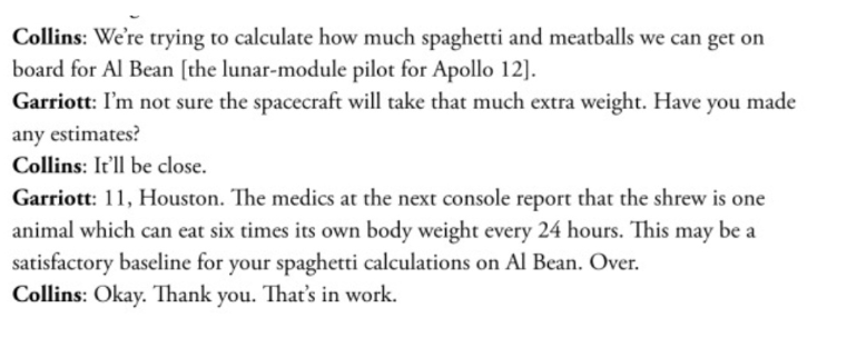 Text - Collins: We're trying to calculate how much spaghetti and meatballs we can get on board for Al Bean [the lunar-module pilot for Apollo 12]. Garriott: I'm not sure the spacecraft will take that much extra weight. Have you made any estimates? Collins: It'll be close. Garriott: 11, Houston. The medics at the next console report that the shrew is one animal which can eat six times its own body weight every 24 hours. This may be a satisfactory baseline for your spaghetti calculations on AI Bea