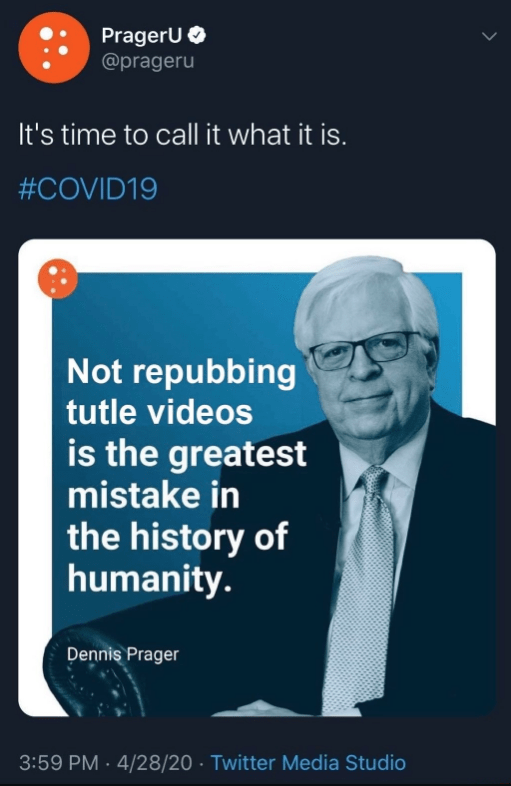 Text - PragerU O @prageru It's time to call it what it is. #COVID19 Not repubbing tutle videos is the greatest mistake in the history of humanity. Dennis Prager 3:59 PM · 4/28/20 · Twitter Media Studio