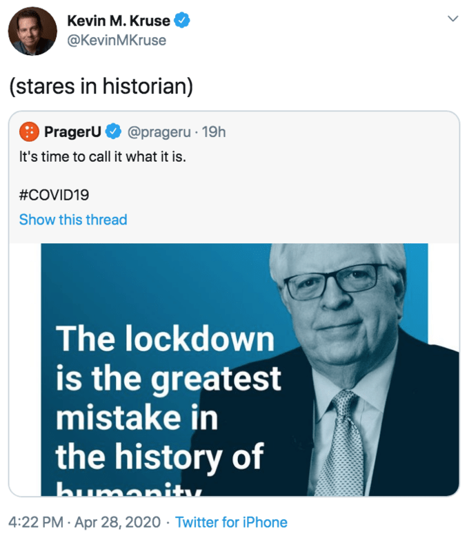 Text - Kevin M. Kruse @KevinMKruse (stares in historian) PragerU @prageru · 19h It's time to call it what it is. #COVID19 Show this thread The lockdown is the greatest mistake in the history of 4:22 PM · Apr 28, 2020 · Twitter for iPhone