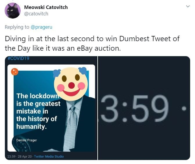 Text - Meowski Catovitch @catovitch Replying to @prageru Diving in at the last second to win Dumbest Tweet of the Day like it was an eBay auction. #COVID19 The lockdown is the greatest mistake in 3:59 the history of humanity. Denniş Prager 23:59 28 Apr 20 - Twitter Media Studio