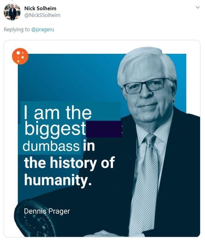 Text - Nick Solheim @NickSSolheim Replying to @prageru | am the biggest dumbass in the history of humanity. Dennis Prager
